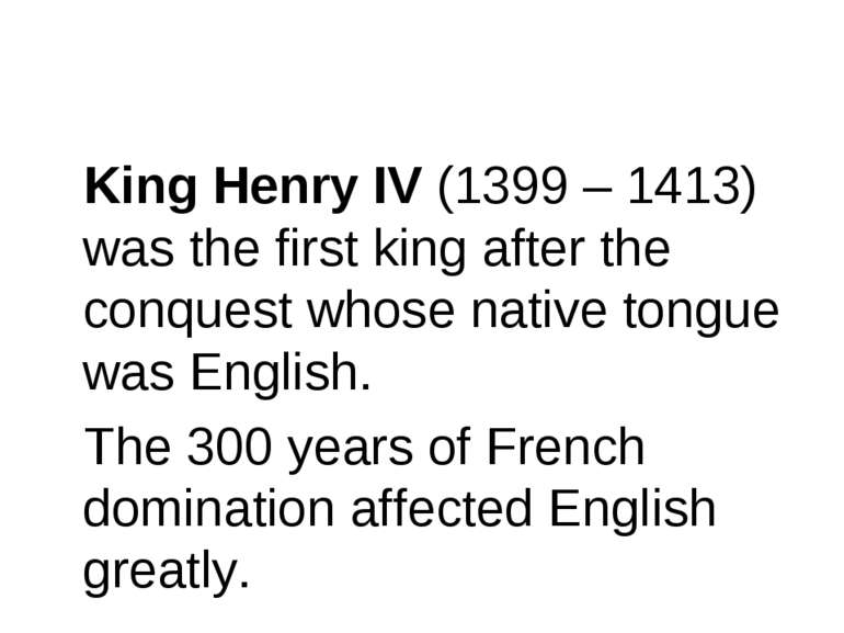 King Henry IV (1399 – 1413) was the first king after the conquest whose nativ...