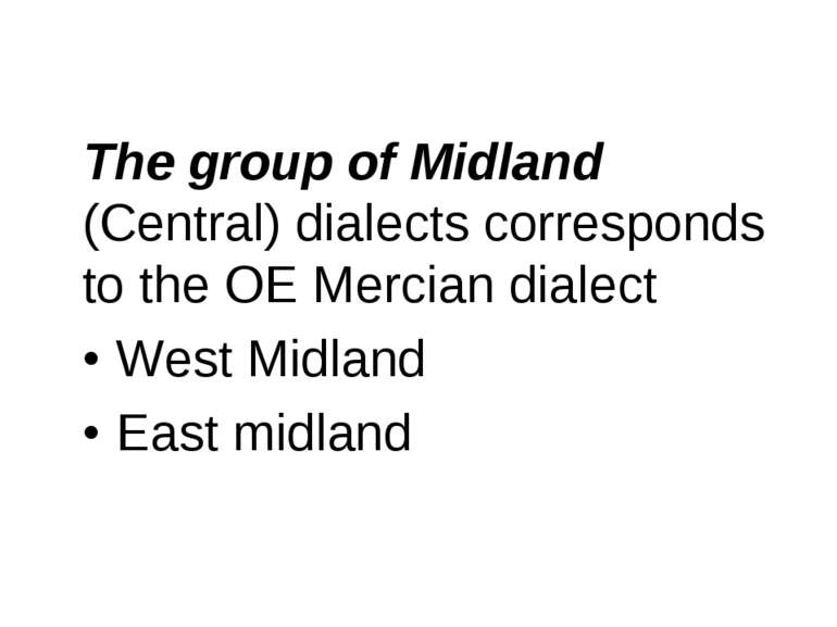 The group of Midland (Central) dialects corresponds to the OE Mercian dialect...