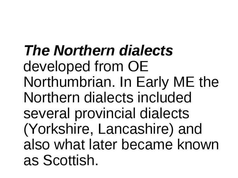 The Northern dialects developed from OE Northumbrian. In Early ME the Norther...