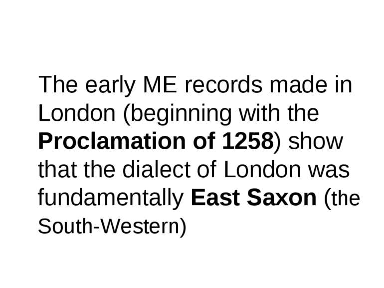 The early ME records made in London (beginning with the Proclamation of 1258)...