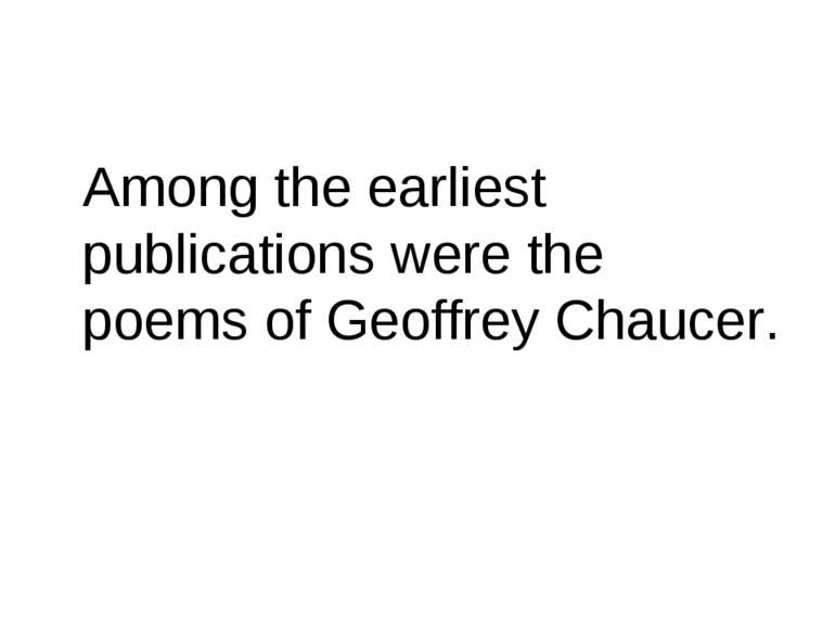 Among the earliest publications were the poems of Geoffrey Chaucer.