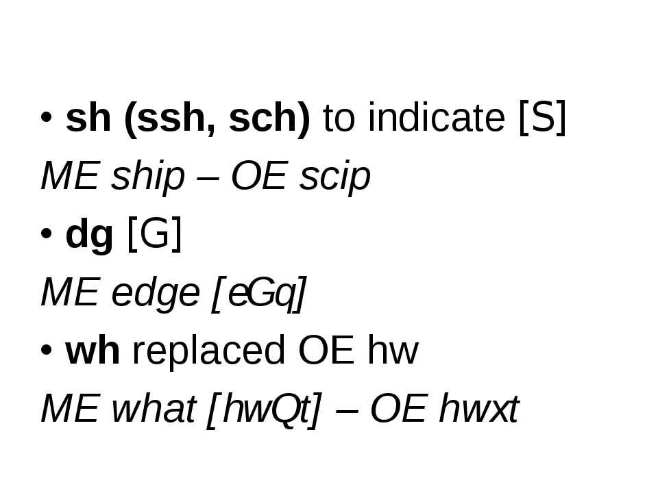 sh (ssh, sch) to indicate [S] ME ship – OE scip dg [G] ME edge [eGq] wh repla...