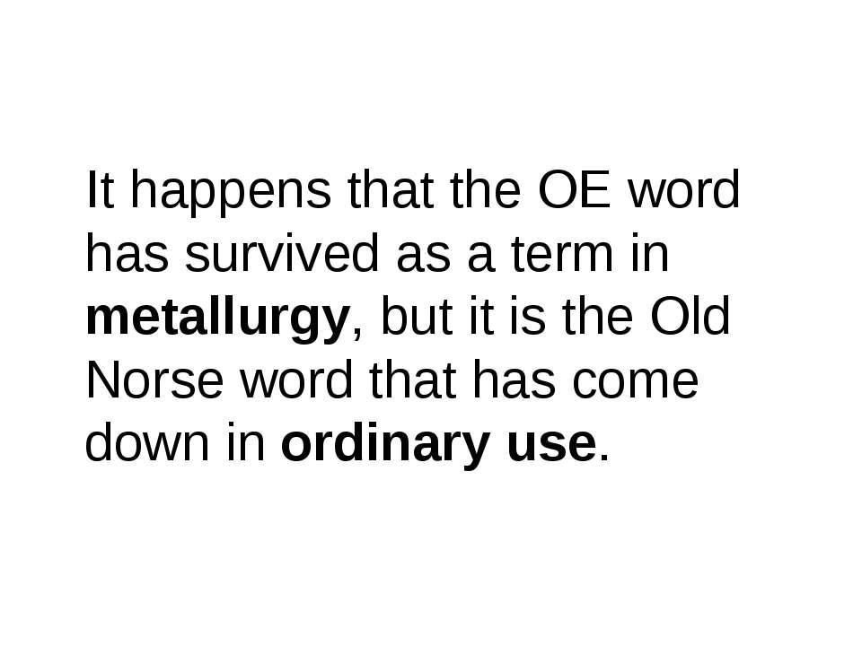 It happens that the OE word has survived as a term in metallurgy, but it is t...