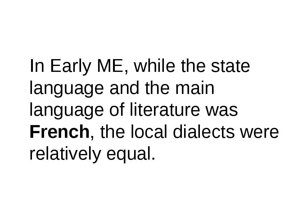 In Early ME, while the state language and the main language of literature was...