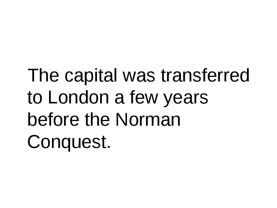 The capital was transferred to London a few years before the Norman Conquest.