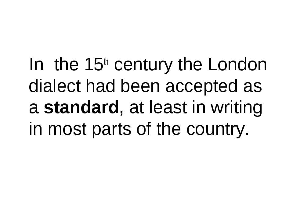 In the 15th century the London dialect had been accepted as a standard, at le...