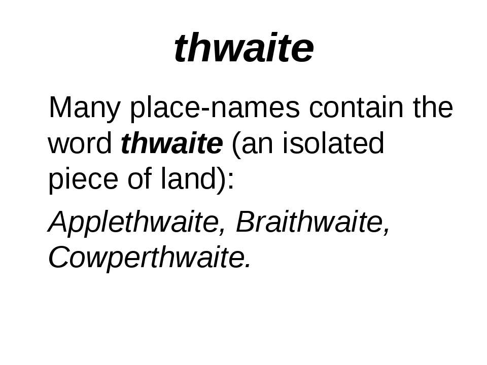thwaite Many place-names contain the word thwaite (an isolated piece of land)...