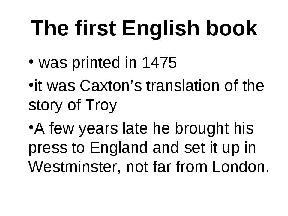 The first English book was printed in 1475 it was Caxton's translation of the...
