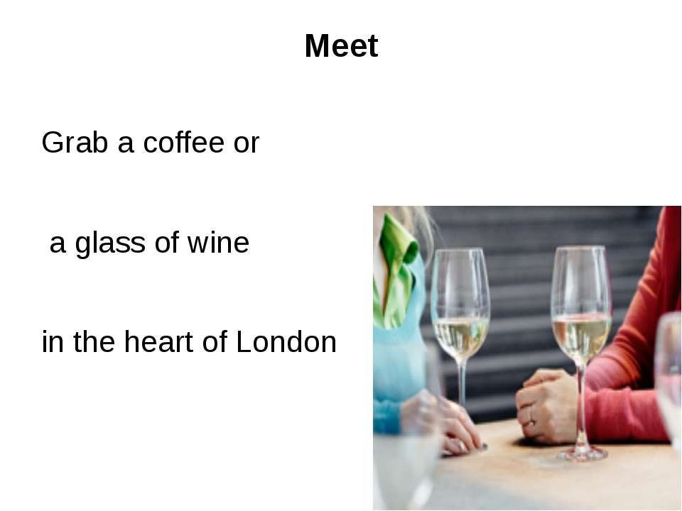 Meet Grab a coffee or a glass of wine in the heart of London