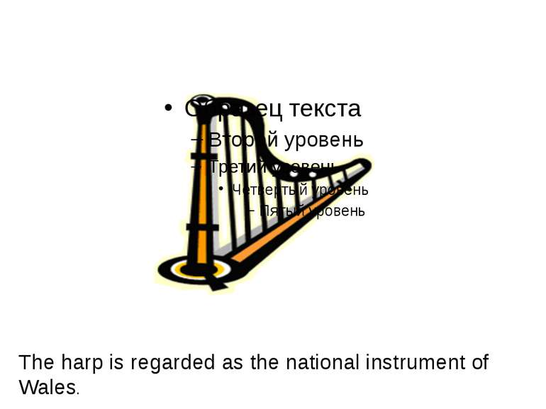 The harp is regarded as the national instrument of Wales.