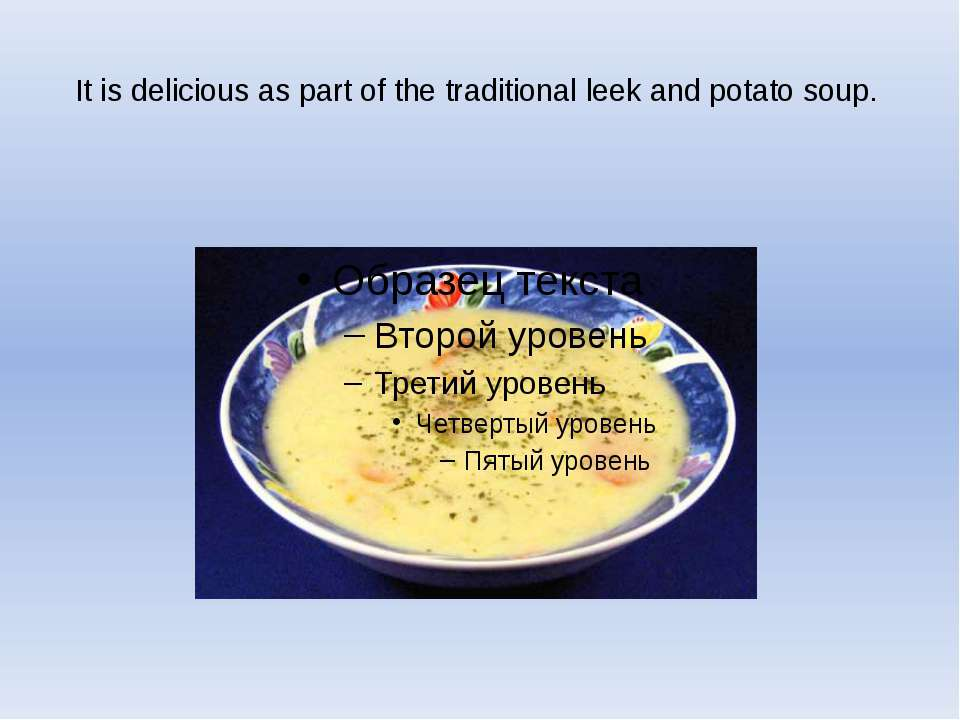 It is delicious as part of the traditional leek and potato soup.