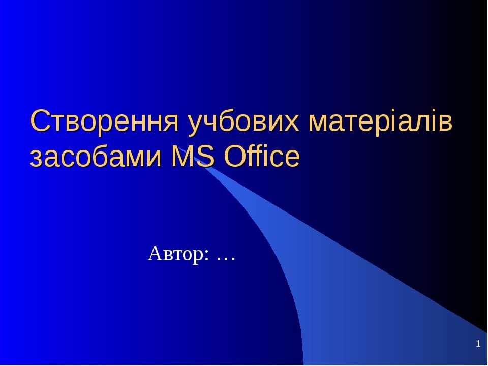 Створення учбових матеріалів засобами MS Office Автор: …