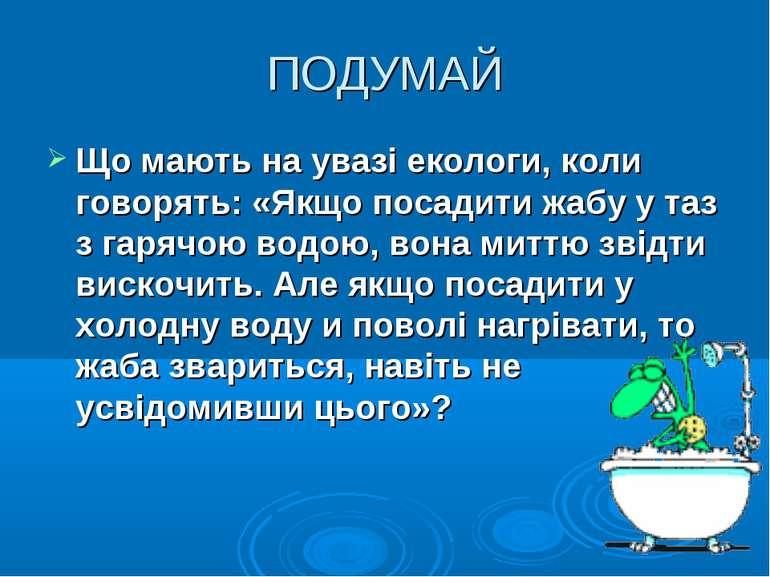 ПОДУМАЙ Що мають на увазі екологи, коли говорять: «Якщо посадити жабу у таз з...