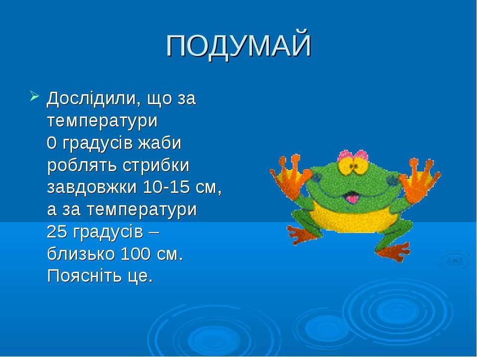 ПОДУМАЙ Дослідили, що за температури 0 градусів жаби роблять стрибки завдовжк...