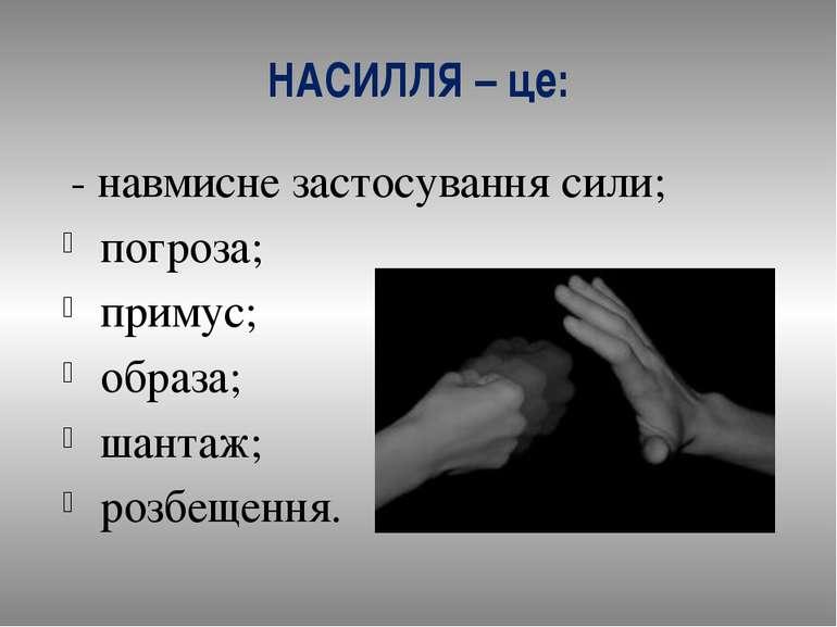 НАСИЛЛЯ – це: - навмисне застосування сили; погроза; примус; образа; шантаж; ...
