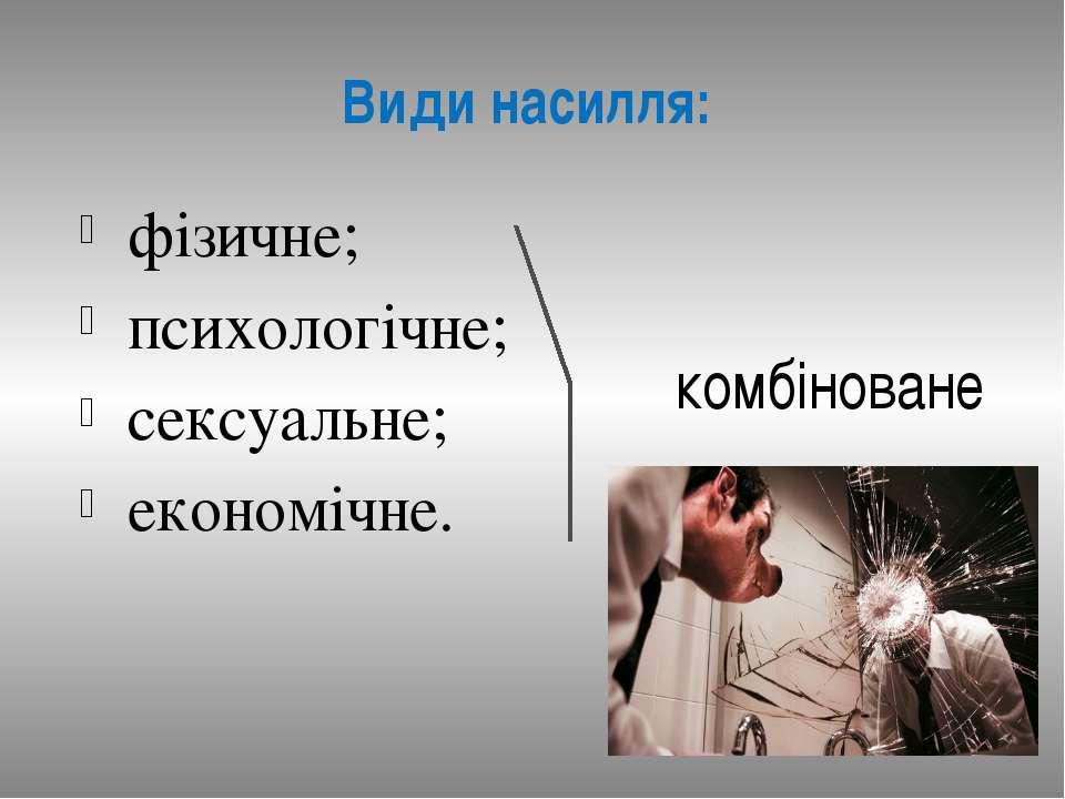 Види насилля: фізичне; психологічне; сексуальне; економічне. комбіноване