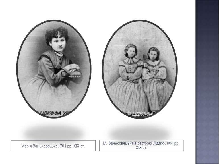 Марія Заньковецька. 70-і рр. ХІХ ст. М. Заньковецька з сестрою Лідією. 80-і р...