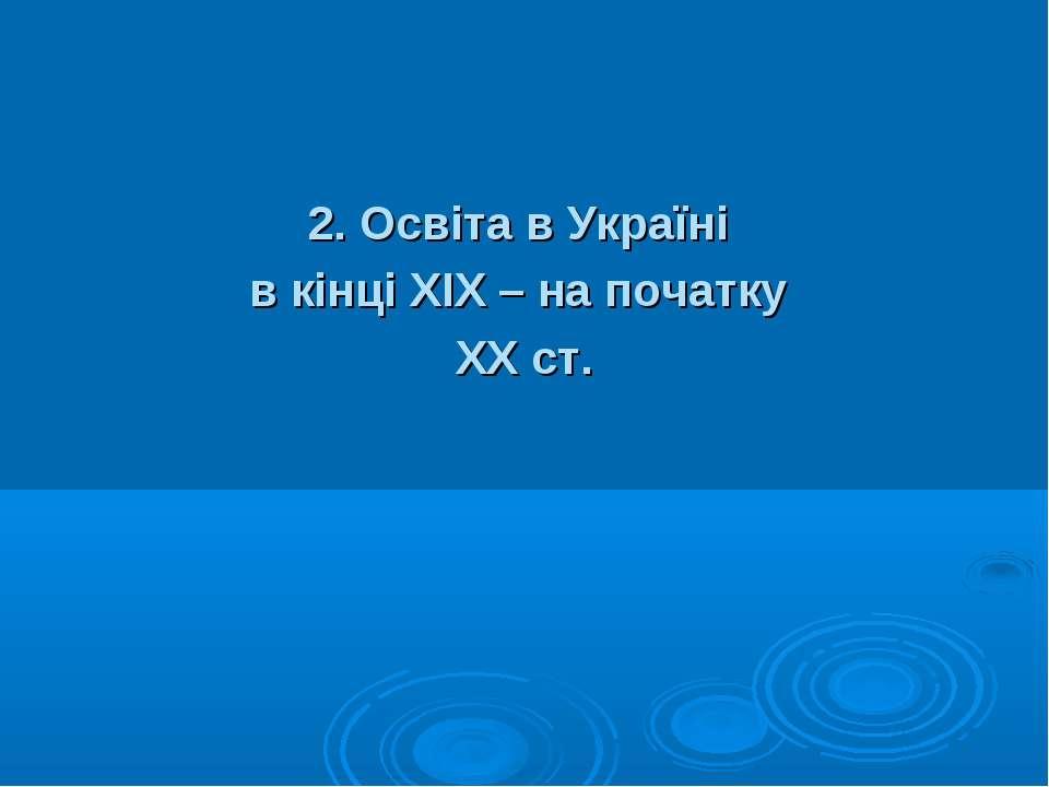 2. Освіта в Україні в кінці ХIХ – на початку ХХ ст.