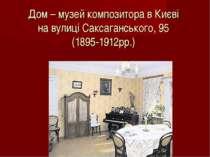 Дом – музей композитора в Києві на вулиці Саксаганського, 95 (1895-1912рр.)