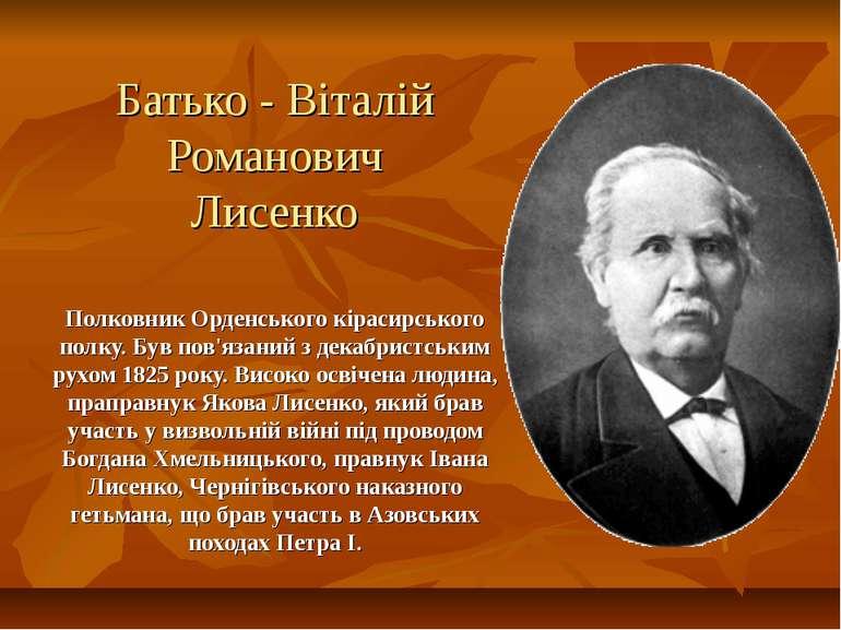 Батько - Віталій Романович Лисенко Полковник Орденського кірасирського полку....