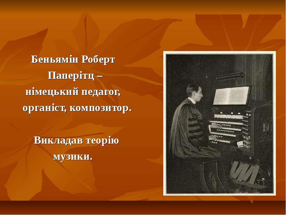 Беньямін Роберт Паперітц – німецький педагог, органіст, композитор. Викладав ...