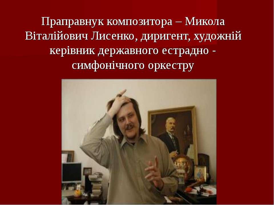 Праправнук композитора – Микола Віталійович Лисенко, диригент, художній керів...