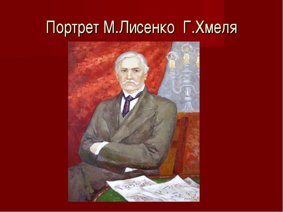 Портрет М.Лисенко Г.Хмеля
