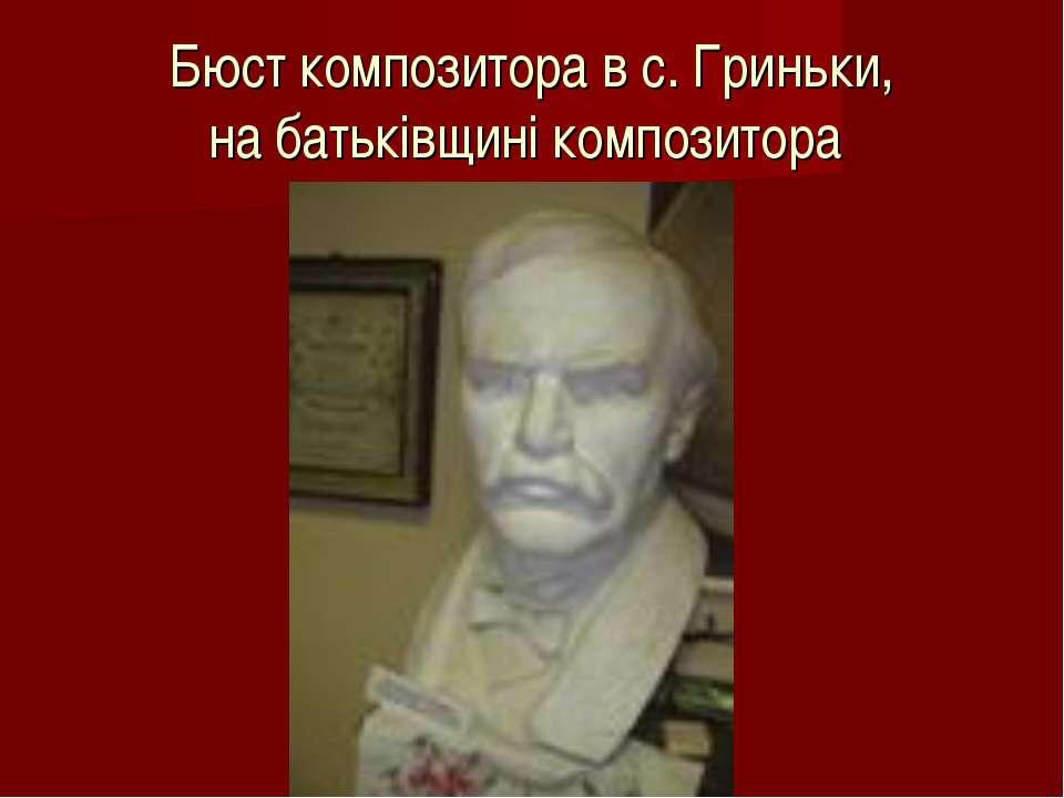 Бюст композитора в с. Гриньки, на батьківщині композитора