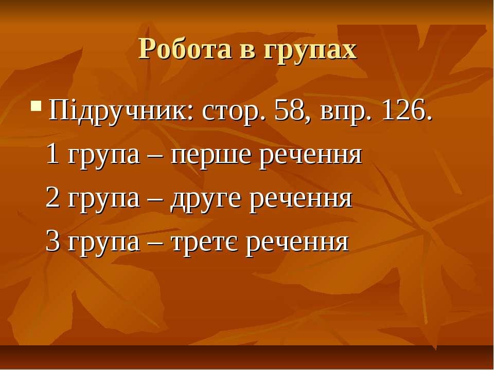 Робота в групах Підручник: стор. 58, впр. 126. 1 група – перше речення 2 груп...