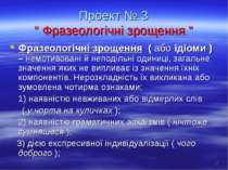"""Проект № 3 """" Фразеологічні зрощення """" Фразеологічні зрощення ( або ідіоми ) –..."""