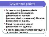 Самостійна робота Визначте тип фразеологізмів (фразеологічні зрощення, фразео...