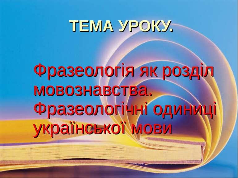 ТЕМА УРОКУ. Фразеологія як розділ мовознавства. Фразеологічні одиниці українс...