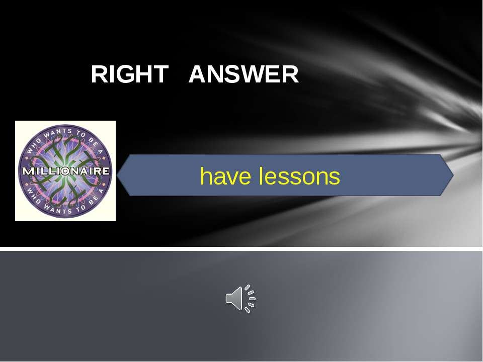 RIGHT ANSWER have lessons
