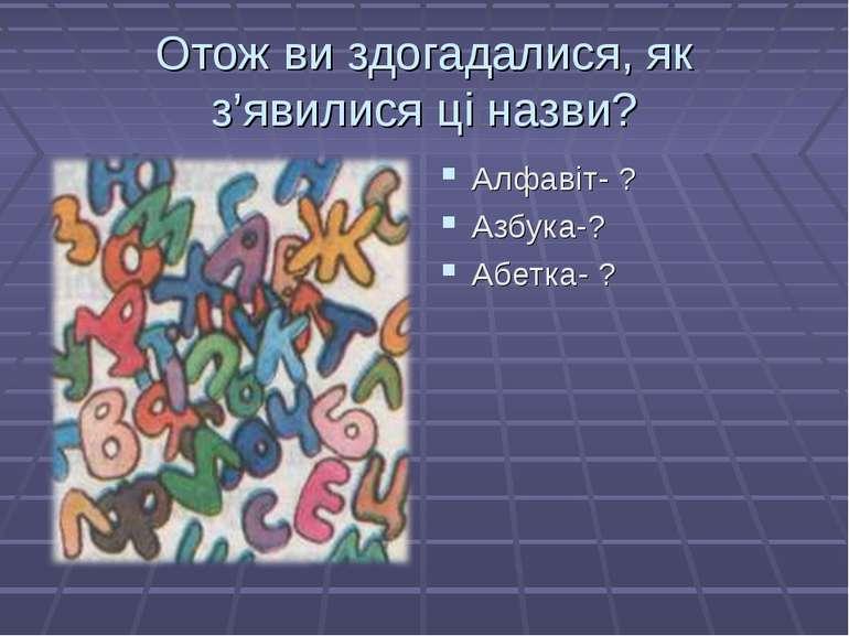Отож ви здогадалися, як з'явилися ці назви? Алфавіт- ? Азбука-? Абетка- ?