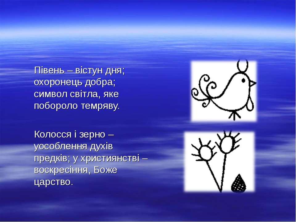 Півень – вістун дня; охоронець добра; символ світла, яке побороло темряву. Ко...