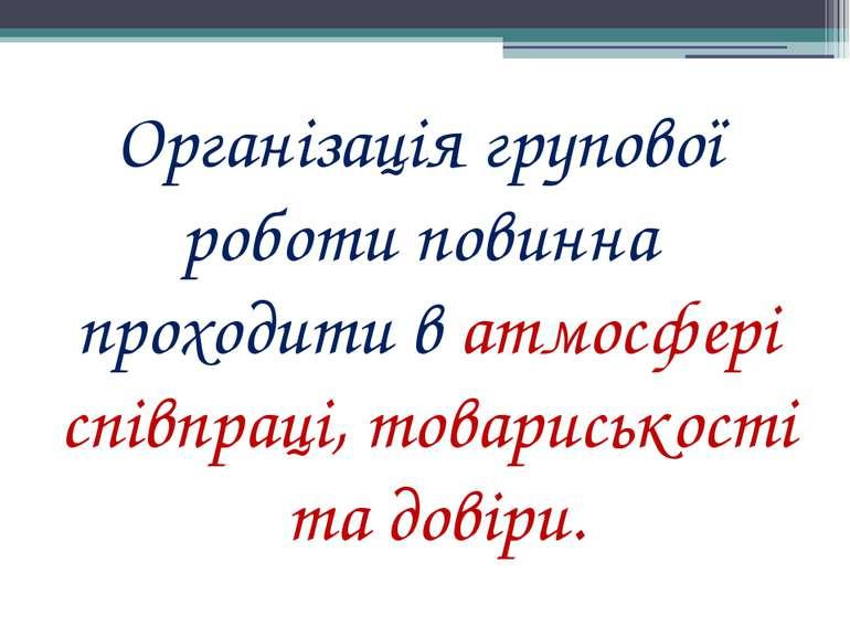 Організація групової роботи повинна проходити в атмосфері співпраці, товарись...