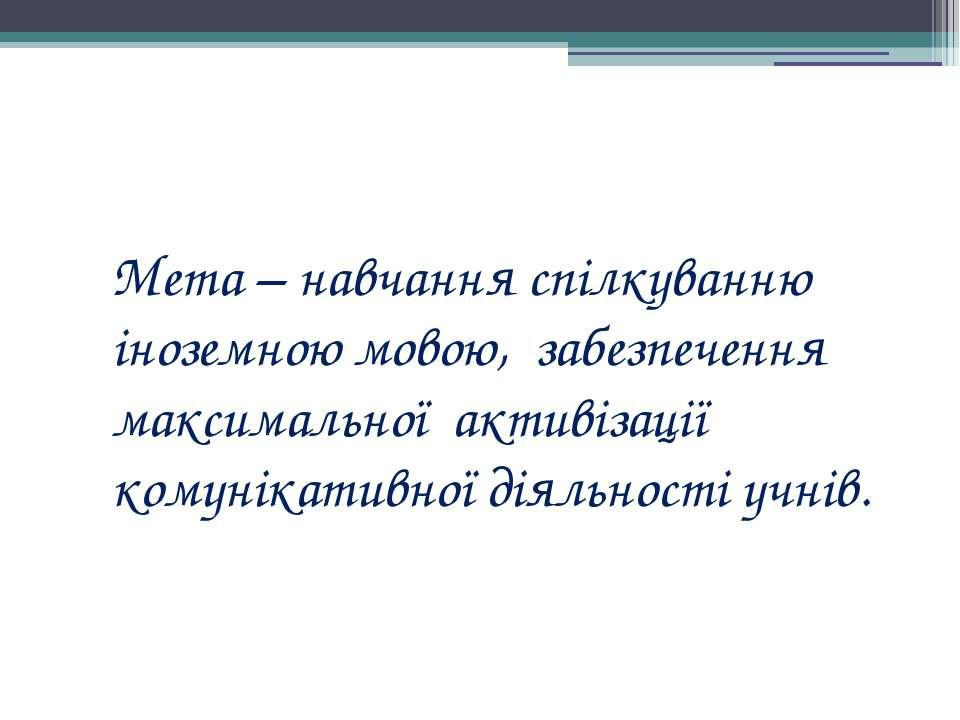 Мета – навчання спілкуванню іноземною мовою, забезпечення максимальної активі...
