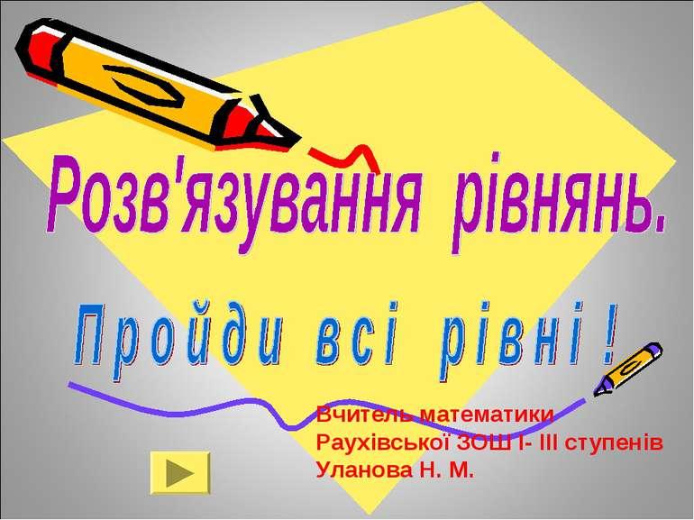 Вчитель математики Раухівської ЗОШ І- ІІІ ступенів Уланова Н. М.