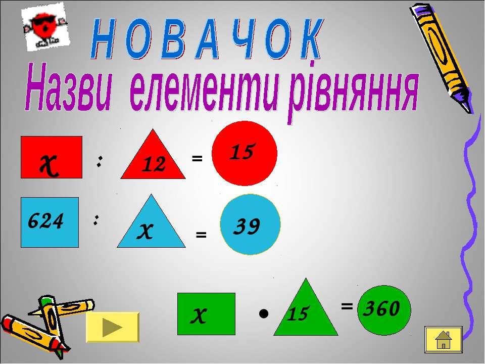 12 х : = 15 624 : Х = 39 Х • 15 = 360