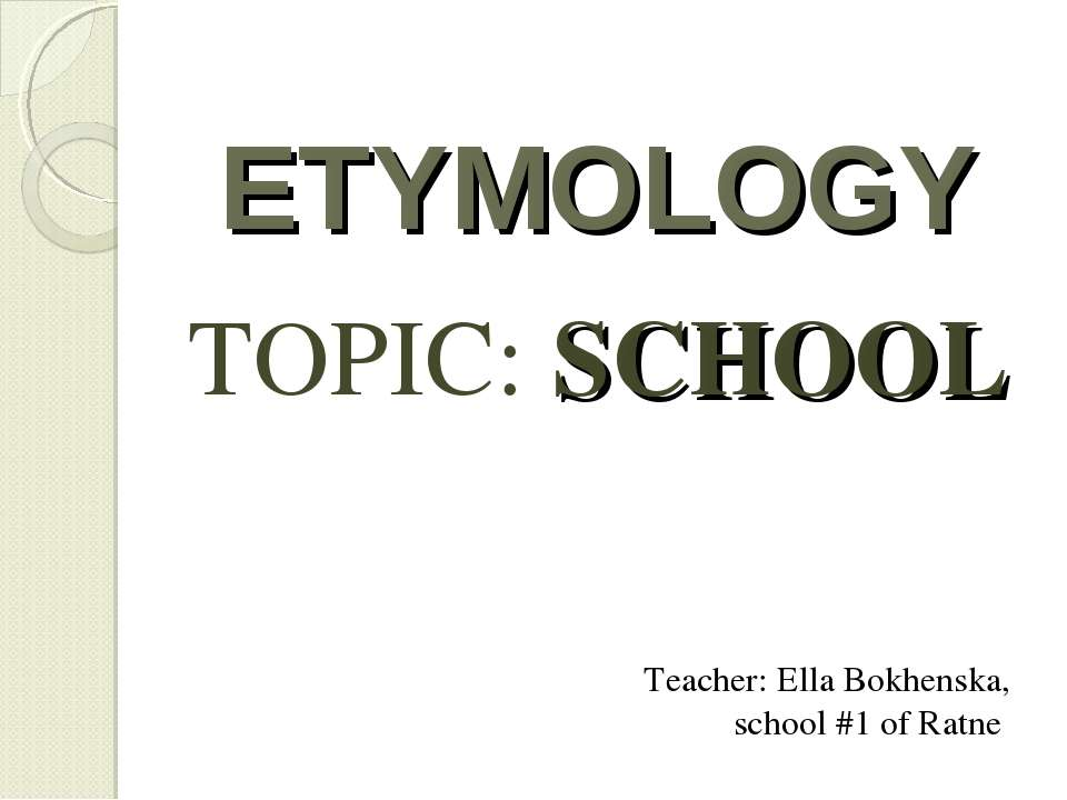 ETYMOLOGY TOPIC: SCHOOL Teacher: Ella Bokhenska, school #1 of Ratne