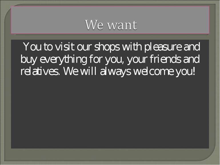 You to visit our shops with pleasure and buy everything for you, your friends...