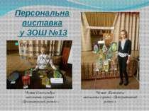 Персональна виставка у ЗОШ №13 Чумак Олександра вихованка гуртка «Декоративни...