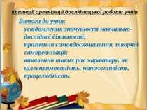Критерії організації дослідницької роботи учнів Вимоги до учня: усвідомлення ...