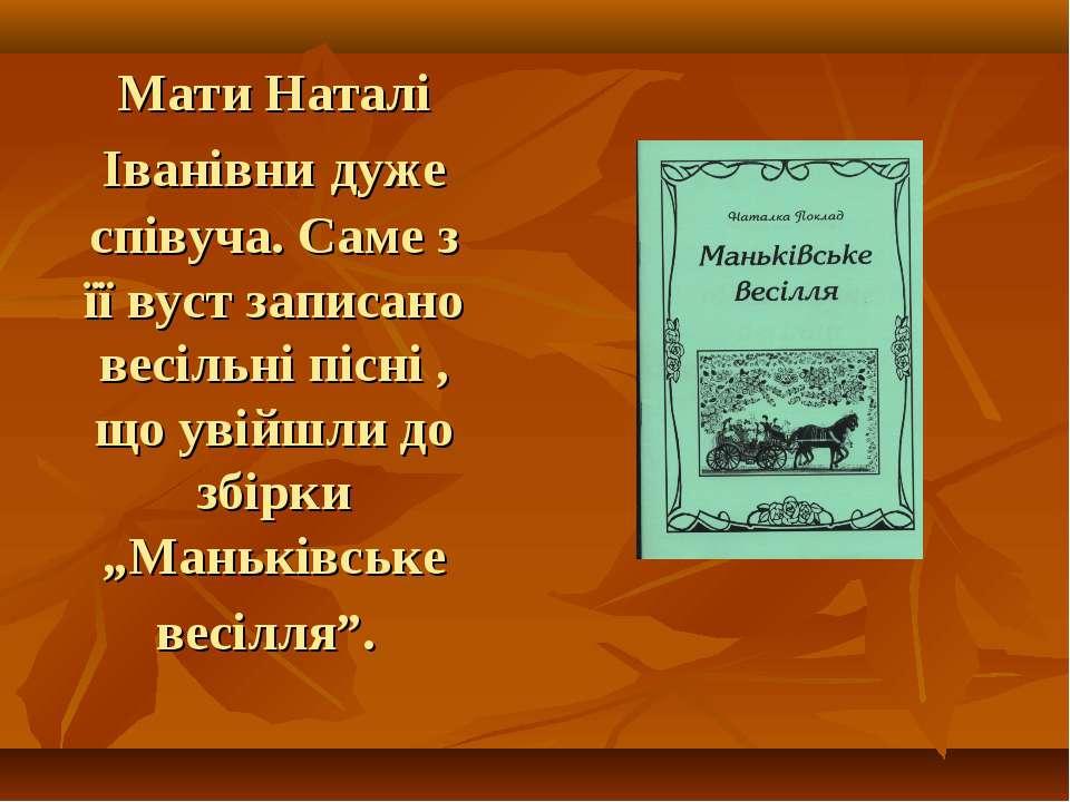Мати Наталі Іванівни дуже співуча. Саме з її вуст записано весільні пісні , щ...