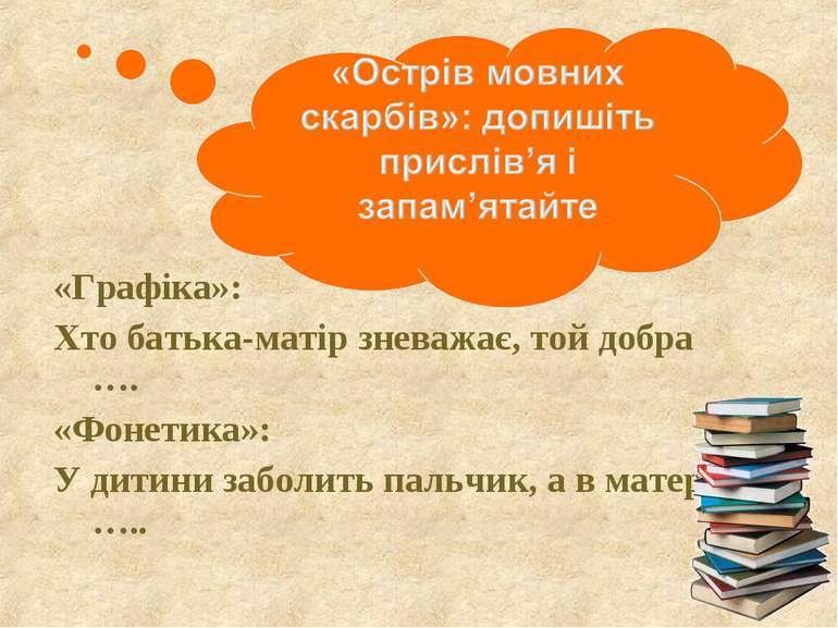 «Графіка»: Хто батька-матір зневажає, той добра …. «Фонетика»: У дитини забол...