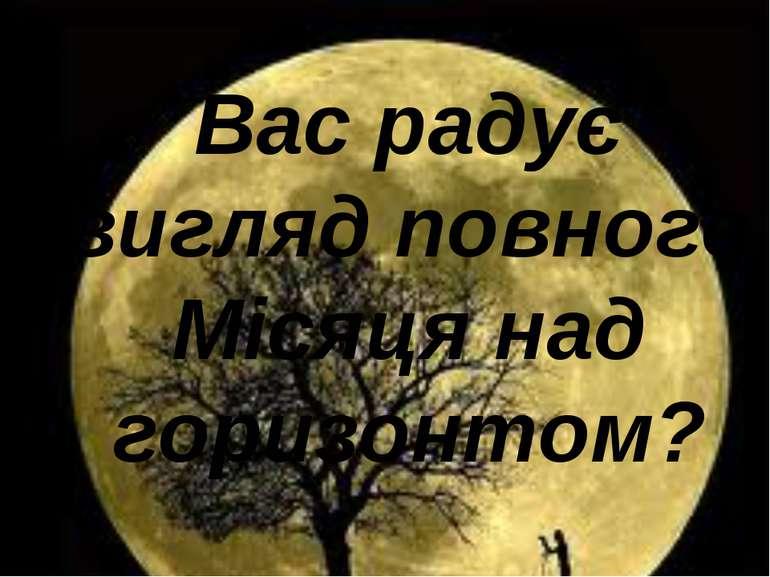 Вас радує вигляд повного Місяця над горизонтом?