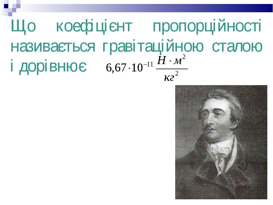Що коефіцієнт пропорційності називається гравітаційною сталою і дорівнює Грав...