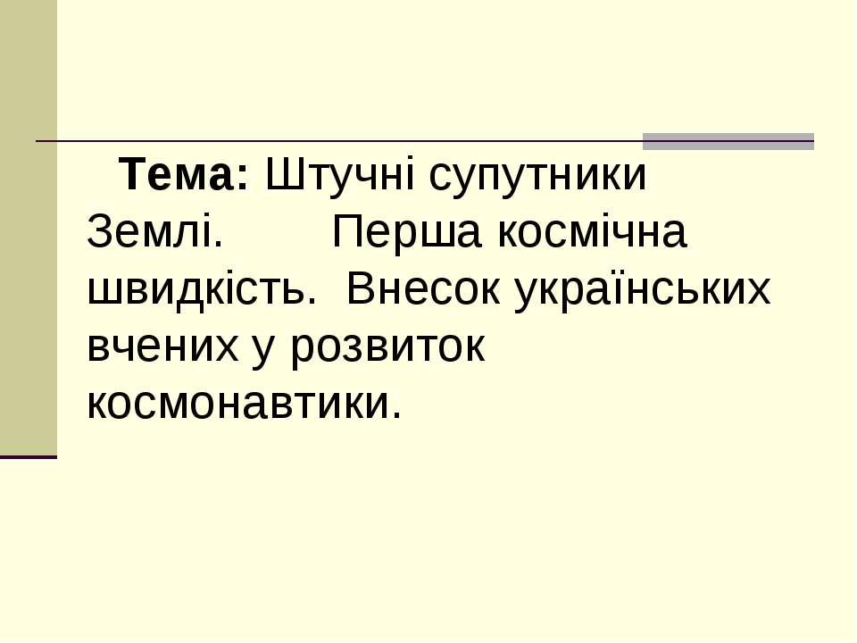 Тема: Штучні супутники Землі. Перша космічна швидкість. Внесок українських вч...