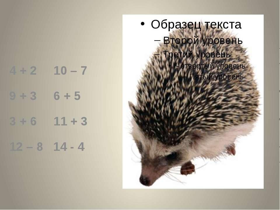 4 + 2 10 – 7 9 + 3 6 + 5 3 + 6 11 + 3 12 – 8 14 - 4