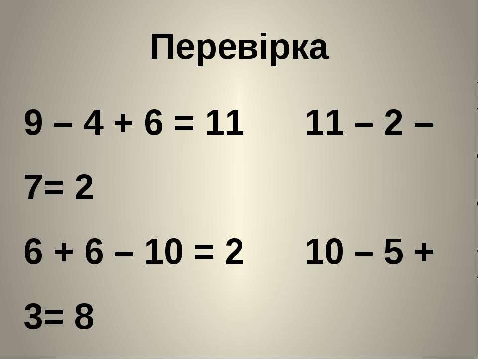 Перевірка 9 – 4 + 6 = 11 11 – 2 – 7= 2 6 + 6 – 10 = 2 10 – 5 + 3= 8